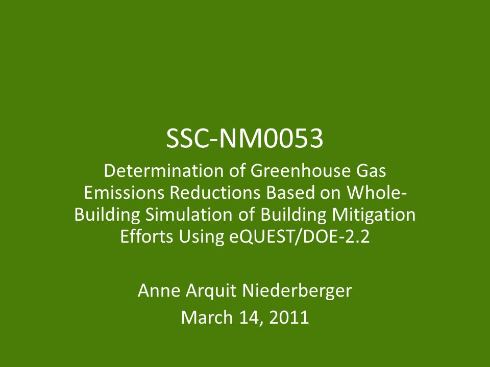 SSC-NM0053 Determination of Greenhouse Gas Emissions Reductions Based on Whole- Building Simulation of Building Mitigation Efforts Using eQUEST/DOE-2.2 Anne Arquit Niederberger March 14, 2011