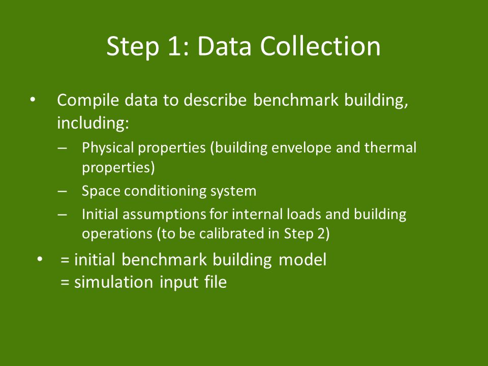 Step 1: Data Collection Compile data to describe benchmark building, including: – Physical properties (building envelope and thermal properties) – Space conditioning system – Initial assumptions for internal loads and building operations (to be calibrated in Step 2) = initial benchmark building model = simulation input file