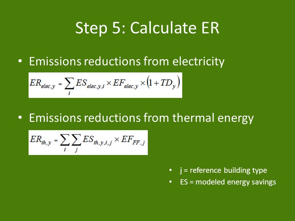 Step 5: Calculate ER Emissions reductions from electricity Emissions reductions from thermal energy j = reference building type ES = modeled energy savings