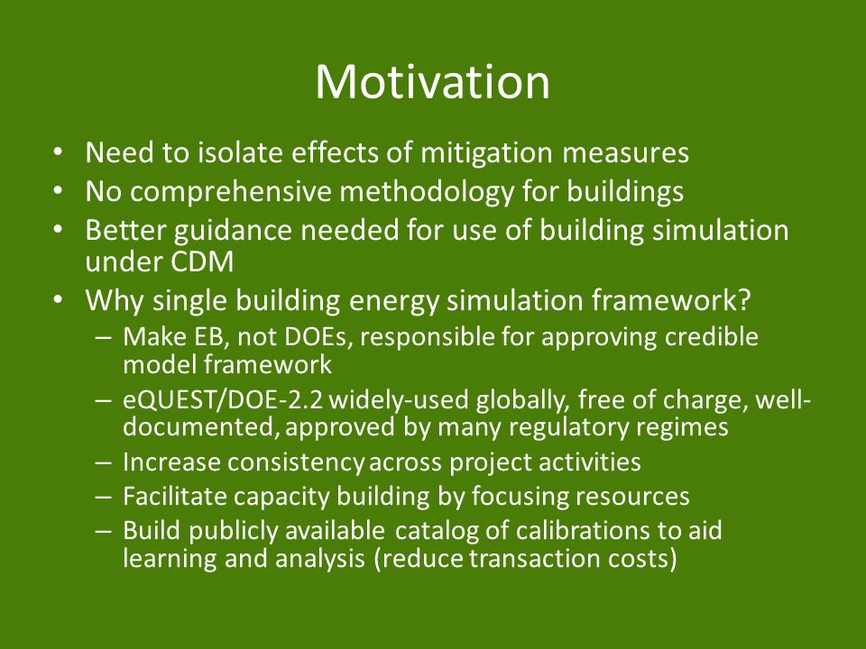 Motivation Need to isolate effects of mitigation measures No comprehensive methodology for buildings Better guidance needed for use of building simulation under CDM Why single building energy simulation framework.