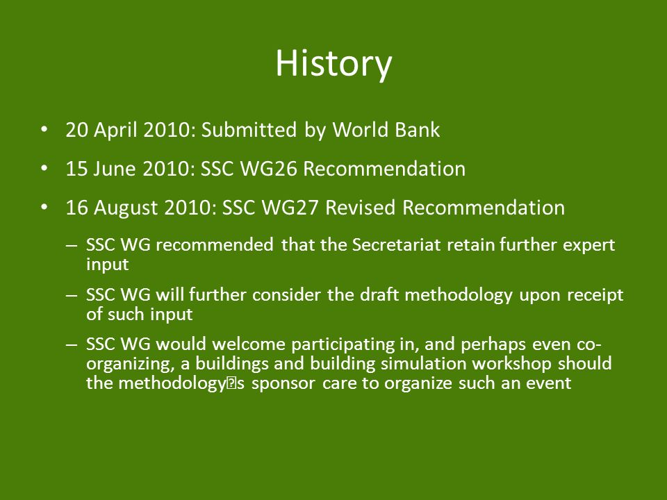History 20 April 2010: Submitted by World Bank 15 June 2010: SSC WG26 Recommendation 16 August 2010: SSC WG27 Revised Recommendation – SSC WG recommended that the Secretariat retain further expert input – SSC WG will further consider the draft methodology upon receipt of such input – SSC WG would welcome participating in, and perhaps even co- organizing, a buildings and building simulation workshop should the methodology's sponsor care to organize such an event