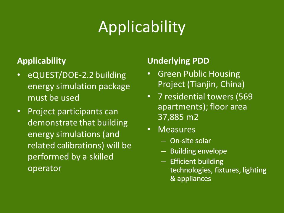 Applicability eQUEST/DOE-2.2 building energy simulation package must be used Project participants can demonstrate that building energy simulations (and related calibrations) will be performed by a skilled operator Underlying PDD Green Public Housing Project (Tianjin, China) 7 residential towers (569 apartments); floor area 37,885 m2 Measures – On-site solar – Building envelope – Efficient building technologies, fixtures, lighting & appliances