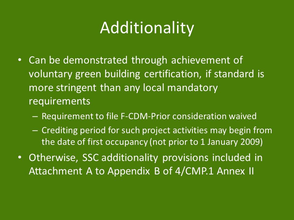 Additionality Can be demonstrated through achievement of voluntary green building certification, if standard is more stringent than any local mandatory requirements – Requirement to file F-CDM-Prior consideration waived – Crediting period for such project activities may begin from the date of first occupancy (not prior to 1 January 2009) Otherwise, SSC additionality provisions included in Attachment A to Appendix B of 4/CMP.1 Annex II