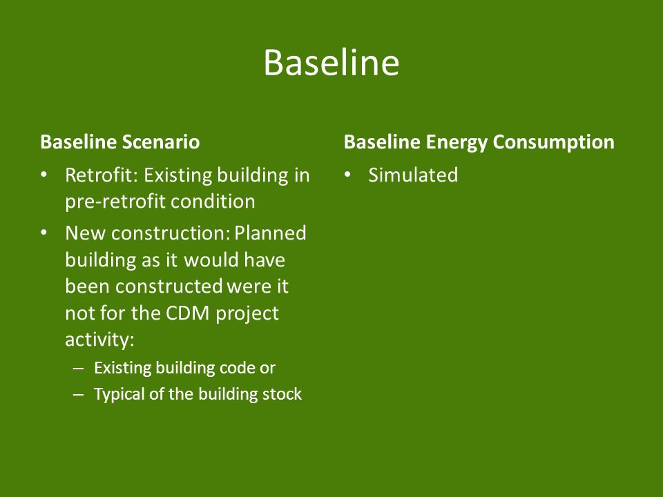 Baseline Baseline Scenario Retrofit: Existing building in pre-retrofit condition New construction: Planned building as it would have been constructed were it not for the CDM project activity: – Existing building code or – Typical of the building stock Baseline Energy Consumption Simulated