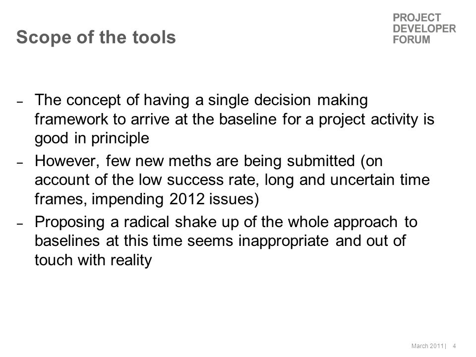 March 2011 | 4 Scope of the tools – The concept of having a single decision making framework to arrive at the baseline for a project activity is good in principle – However, few new meths are being submitted (on account of the low success rate, long and uncertain time frames, impending 2012 issues) – Proposing a radical shake up of the whole approach to baselines at this time seems inappropriate and out of touch with reality