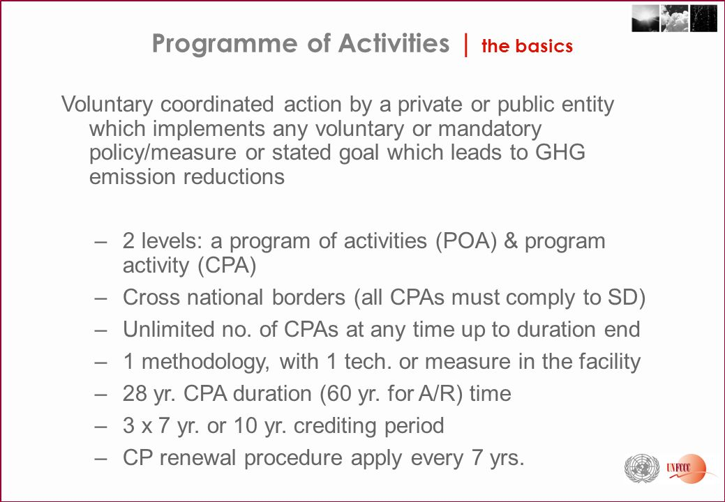 Programme of Activities | the basics Voluntary coordinated action by a private or public entity which implements any voluntary or mandatory policy/measure or stated goal which leads to GHG emission reductions –2 levels: a program of activities (POA) & program activity (CPA) –Cross national borders (all CPAs must comply to SD) –Unlimited no.