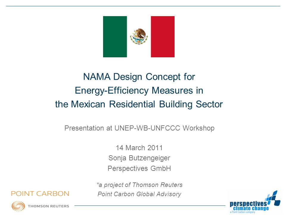 www.perspectives.cc · info@perspectives.cc NAMA Design Concept for Energy-Efficiency Measures in the Mexican Residential Building Sector Presentation at UNEP-WB-UNFCCC Workshop 14 March 2011 Sonja Butzengeiger Perspectives GmbH *a project of Thomson Reuters Point Carbon Global Advisory