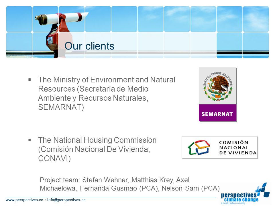 www.perspectives.cc · info@perspectives.cc Our clients The Ministry of Environment and Natural Resources (Secretaría de Medio Ambiente y Recursos Naturales, SEMARNAT) The National Housing Commission (Comisión Nacional De Vivienda, CONAVI) Project team: Stefan Wehner, Matthias Krey, Axel Michaelowa, Fernanda Gusmao (PCA), Nelson Sam (PCA)