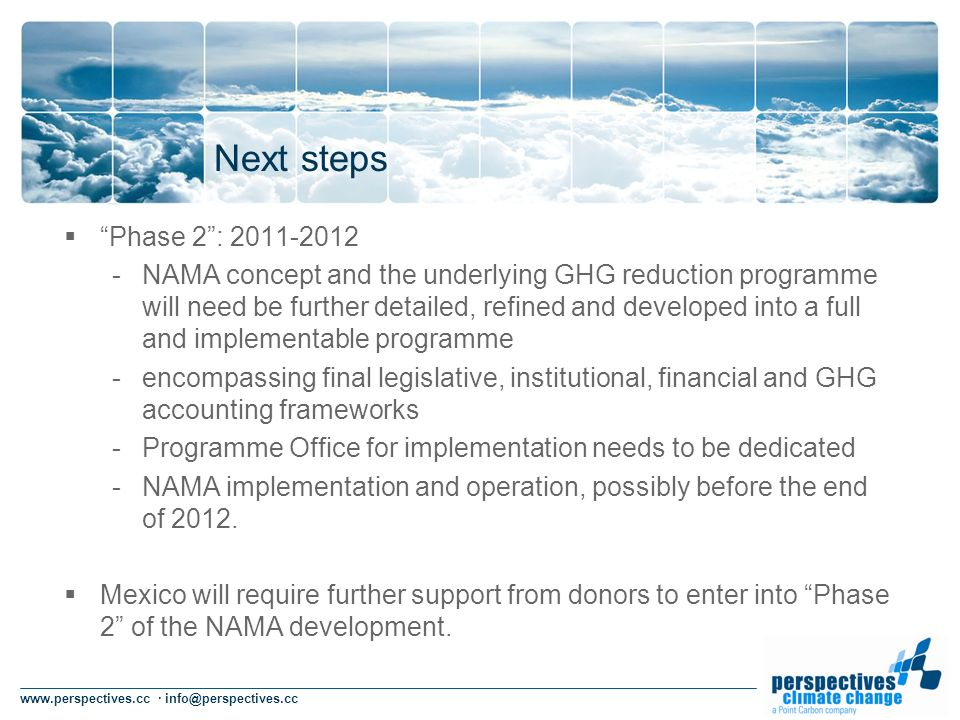 www.perspectives.cc · info@perspectives.cc Next steps Phase 2: 2011-2012 -NAMA concept and the underlying GHG reduction programme will need be further detailed, refined and developed into a full and implementable programme -encompassing final legislative, institutional, financial and GHG accounting frameworks -Programme Office for implementation needs to be dedicated -NAMA implementation and operation, possibly before the end of 2012.