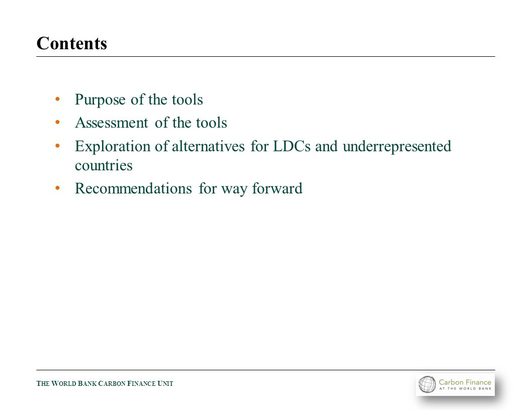 T HE W ORLD B ANK C ARBON F INANCE U NIT Contents Purpose of the tools Assessment of the tools Exploration of alternatives for LDCs and underrepresented countries Recommendations for way forward