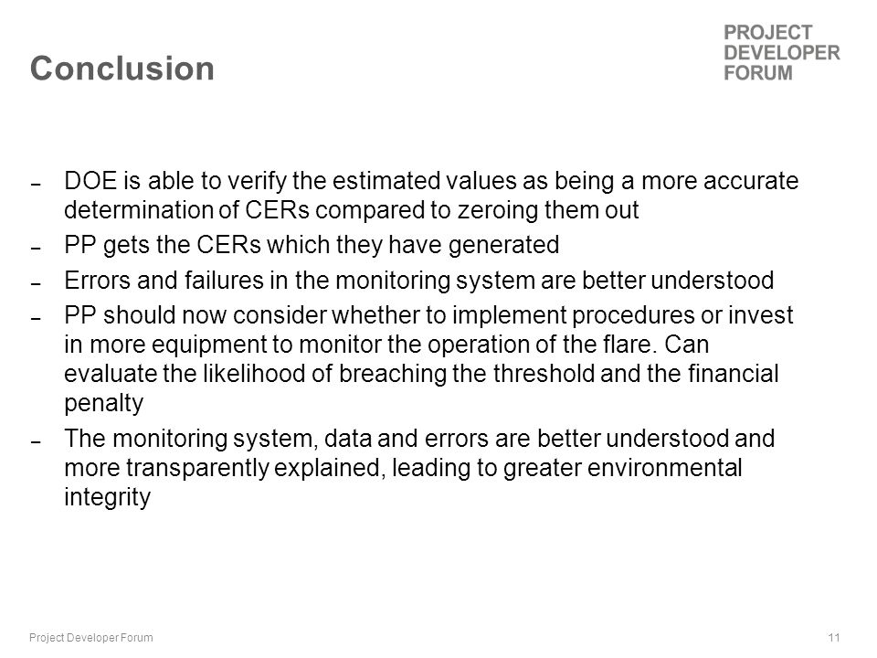 11 Conclusion – DOE is able to verify the estimated values as being a more accurate determination of CERs compared to zeroing them out – PP gets the CERs which they have generated – Errors and failures in the monitoring system are better understood – PP should now consider whether to implement procedures or invest in more equipment to monitor the operation of the flare.