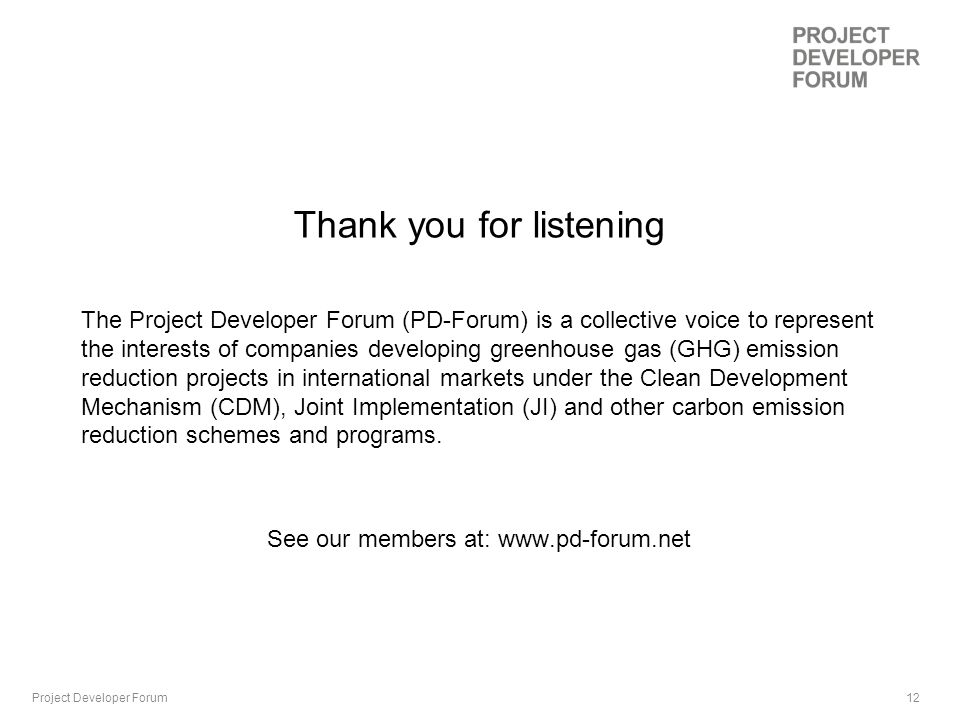 12 Thank you for listening The Project Developer Forum (PD-Forum) is a collective voice to represent the interests of companies developing greenhouse gas (GHG) emission reduction projects in international markets under the Clean Development Mechanism (CDM), Joint Implementation (JI) and other carbon emission reduction schemes and programs.