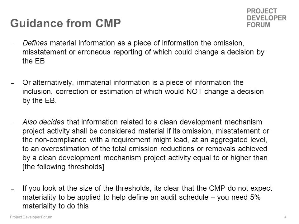 4 Guidance from CMP – Defines material information as a piece of information the omission, misstatement or erroneous reporting of which could change a decision by the EB – Or alternatively, immaterial information is a piece of information the inclusion, correction or estimation of which would NOT change a decision by the EB.