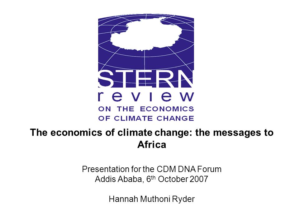 The economics of climate change: the messages to Africa Presentation for the CDM DNA Forum Addis Ababa, 6 th October 2007 Hannah Muthoni Ryder