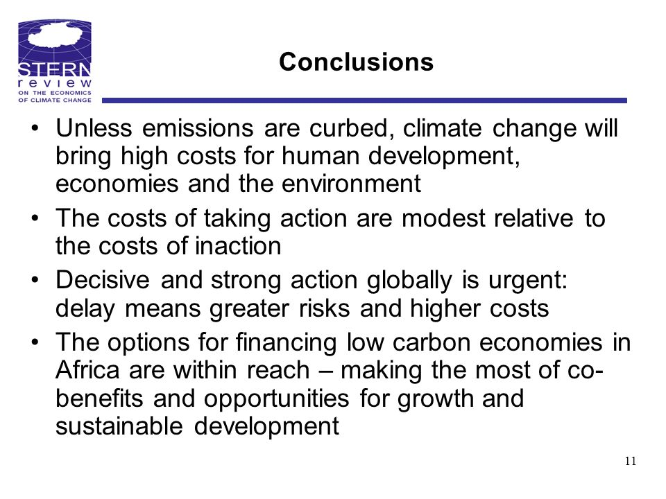 Conclusions Unless emissions are curbed, climate change will bring high costs for human development, economies and the environment The costs of taking action are modest relative to the costs of inaction Decisive and strong action globally is urgent: delay means greater risks and higher costs The options for financing low carbon economies in Africa are within reach – making the most of co- benefits and opportunities for growth and sustainable development 11