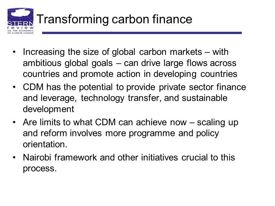 Transforming carbon finance Increasing the size of global carbon markets – with ambitious global goals – can drive large flows across countries and promote action in developing countries CDM has the potential to provide private sector finance and leverage, technology transfer, and sustainable development Are limits to what CDM can achieve now – scaling up and reform involves more programme and policy orientation.