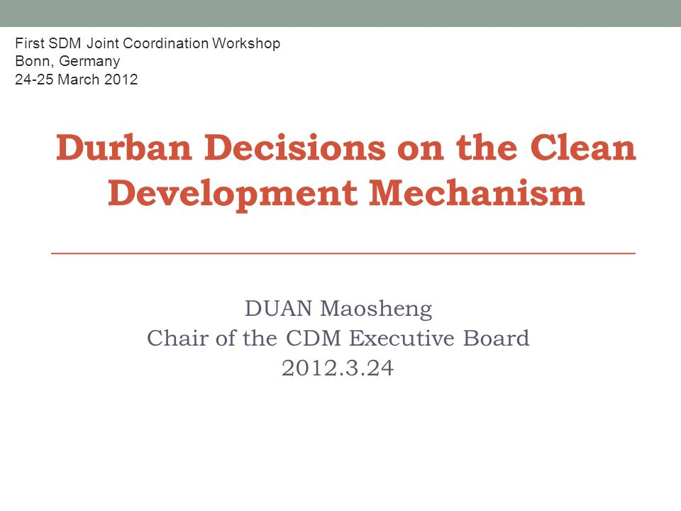 Durban Decisions on the Clean Development Mechanism DUAN Maosheng Chair of the CDM Executive Board First SDM Joint Coordination Workshop Bonn, Germany March 2012