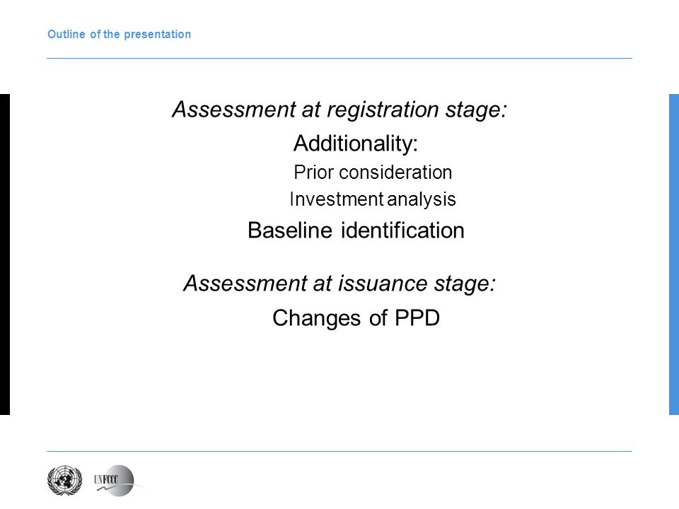 Outline of the presentation Assessment at registration stage: Additionality: Prior consideration Investment analysis Baseline identification Assessment at issuance stage: Changes of PPD
