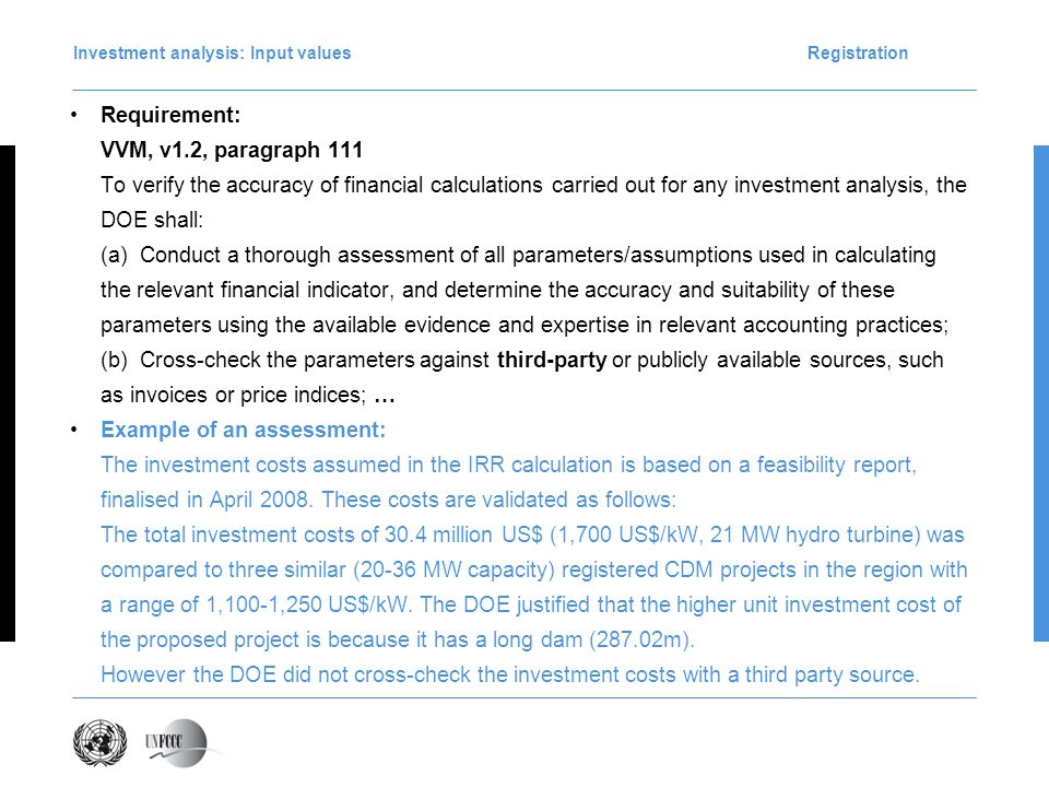 Requirement: VVM, v1.2, paragraph 111 To verify the accuracy of financial calculations carried out for any investment analysis, the DOE shall: (a) Conduct a thorough assessment of all parameters/assumptions used in calculating the relevant financial indicator, and determine the accuracy and suitability of these parameters using the available evidence and expertise in relevant accounting practices; (b) Cross-check the parameters against third-party or publicly available sources, such as invoices or price indices; … Example of an assessment: The investment costs assumed in the IRR calculation is based on a feasibility report, finalised in April 2008.