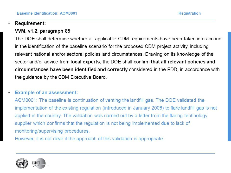 Baseline identification: ACM0001Registration Requirement: VVM, v1.2, paragraph 85 The DOE shall determine whether all applicable CDM requirements have been taken into account in the identification of the baseline scenario for the proposed CDM project activity, including relevant national and/or sectoral policies and circumstances.