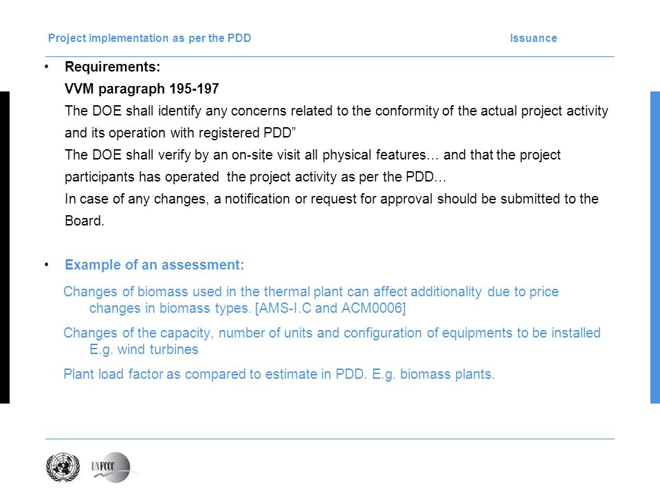 Project implementation as per the PDD Issuance Requirements: VVM paragraph 195-197 The DOE shall identify any concerns related to the conformity of the actual project activity and its operation with registered PDD The DOE shall verify by an on-site visit all physical features… and that the project participants has operated the project activity as per the PDD… In case of any changes, a notification or request for approval should be submitted to the Board.