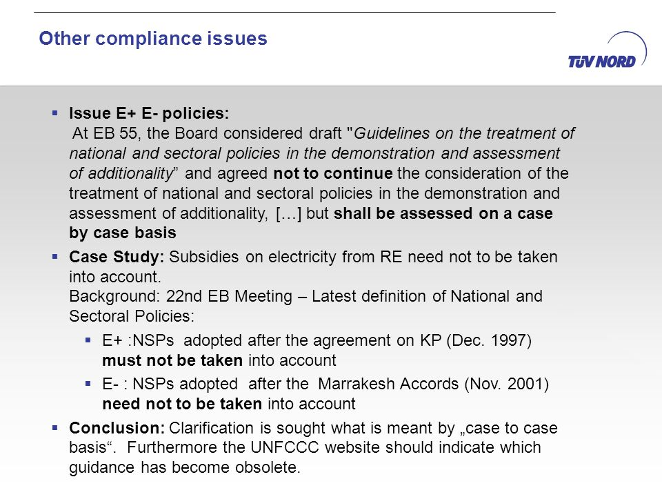 Issue E+ E- policies: At EB 55, the Board considered draft Guidelines on the treatment of national and sectoral policies in the demonstration and assessment of additionality and agreed not to continue the consideration of the treatment of national and sectoral policies in the demonstration and assessment of additionality, […] but shall be assessed on a case by case basis Case Study: Subsidies on electricity from RE need not to be taken into account.