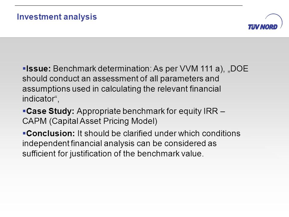 Issue: Benchmark determination: As per VVM 111 a), DOE should conduct an assessment of all parameters and assumptions used in calculating the relevant financial indicator, Case Study: Appropriate benchmark for equity IRR – CAPM (Capital Asset Pricing Model) Conclusion: It should be clarified under which conditions independent financial analysis can be considered as sufficient for justification of the benchmark value.