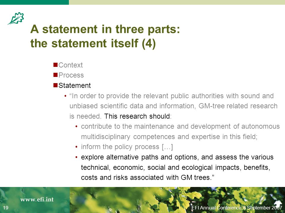 EFI Annual Conference, 6 September 200719 A statement in three parts: the statement itself (4) Context Process Statement In order to provide the relevant public authorities with sound and unbiased scientific data and information, GM-tree related research is needed.