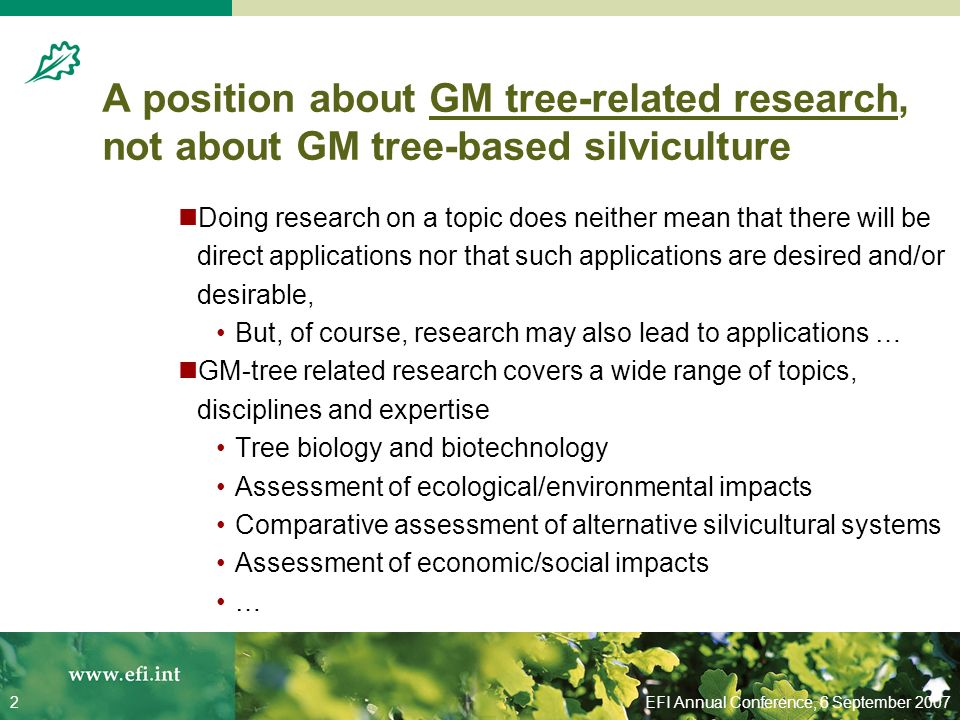 EFI Annual Conference, 6 September 20072 A position about GM tree-related research, not about GM tree-based silviculture Doing research on a topic does neither mean that there will be direct applications nor that such applications are desired and/or desirable, But, of course, research may also lead to applications … GM-tree related research covers a wide range of topics, disciplines and expertise Tree biology and biotechnology Assessment of ecological/environmental impacts Comparative assessment of alternative silvicultural systems Assessment of economic/social impacts …