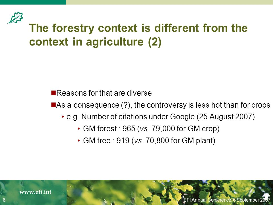 EFI Annual Conference, 6 September 20076 The forestry context is different from the context in agriculture (2) Reasons for that are diverse As a consequence ( ), the controversy is less hot than for crops e.g.