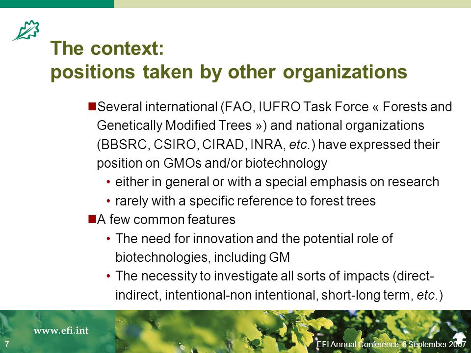 EFI Annual Conference, 6 September 20077 The context: positions taken by other organizations Several international (FAO, IUFRO Task Force « Forests and Genetically Modified Trees ») and national organizations (BBSRC, CSIRO, CIRAD, INRA, etc.) have expressed their position on GMOs and/or biotechnology either in general or with a special emphasis on research rarely with a specific reference to forest trees A few common features The need for innovation and the potential role of biotechnologies, including GM The necessity to investigate all sorts of impacts (direct- indirect, intentional-non intentional, short-long term, etc.)