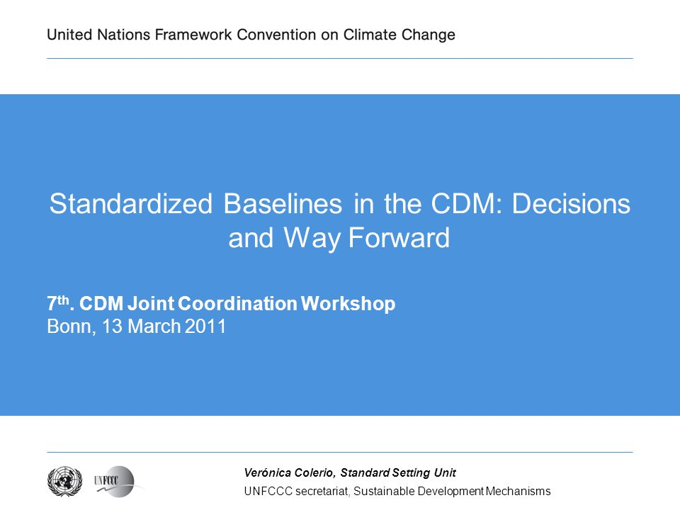 UNFCCC secretariat, Sustainable Development Mechanisms Verónica Colerio, Standard Setting Unit Standardized Baselines in the CDM: Decisions and Way Forward 7 th.