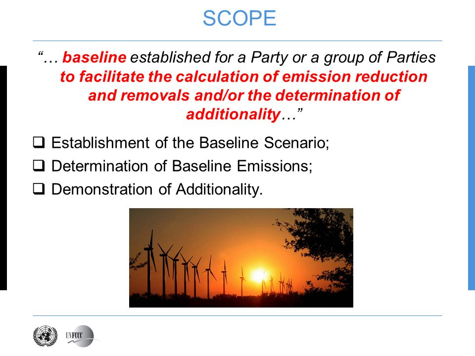 SCOPE … baseline established for a Party or a group of Parties to facilitate the calculation of emission reduction and removals and/or the determination of additionality… Establishment of the Baseline Scenario; Determination of Baseline Emissions; Demonstration of Additionality.