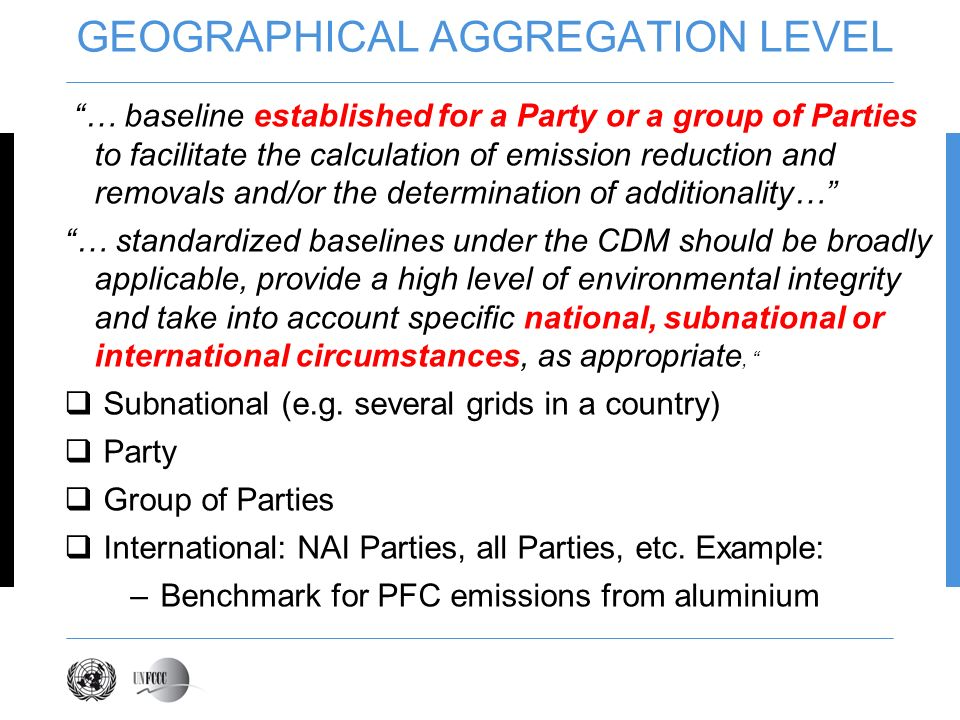 GEOGRAPHICAL AGGREGATION LEVEL … baseline established for a Party or a group of Parties to facilitate the calculation of emission reduction and removals and/or the determination of additionality… … standardized baselines under the CDM should be broadly applicable, provide a high level of environmental integrity and take into account specific national, subnational or international circumstances, as appropriate, Subnational (e.g.