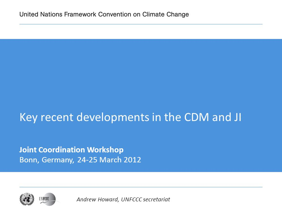 Key recent developments in the CDM and JI Joint Coordination Workshop Bonn, Germany, March 2012 Andrew Howard, UNFCCC secretariat