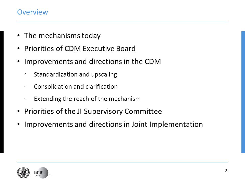 2 Overview The mechanisms today Priorities of CDM Executive Board Improvements and directions in the CDM Standardization and upscaling Consolidation and clarification Extending the reach of the mechanism Priorities of the JI Supervisory Committee Improvements and directions in Joint Implementation