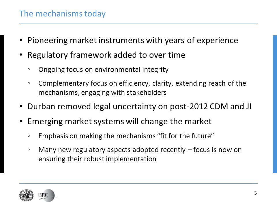 3 The mechanisms today Pioneering market instruments with years of experience Regulatory framework added to over time Ongoing focus on environmental integrity Complementary focus on efficiency, clarity, extending reach of the mechanisms, engaging with stakeholders Durban removed legal uncertainty on post-2012 CDM and JI Emerging market systems will change the market Emphasis on making the mechanisms fit for the future Many new regulatory aspects adopted recently – focus is now on ensuring their robust implementation