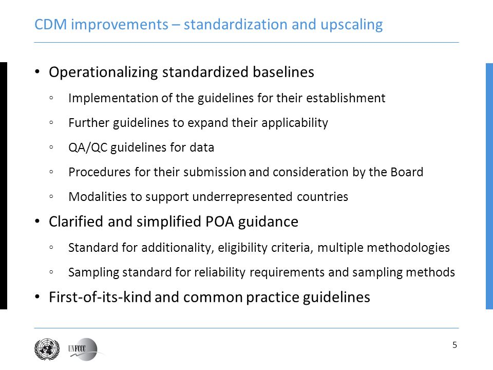 5 CDM improvements – standardization and upscaling Operationalizing standardized baselines Implementation of the guidelines for their establishment Further guidelines to expand their applicability QA/QC guidelines for data Procedures for their submission and consideration by the Board Modalities to support underrepresented countries Clarified and simplified POA guidance Standard for additionality, eligibility criteria, multiple methodologies Sampling standard for reliability requirements and sampling methods First-of-its-kind and common practice guidelines