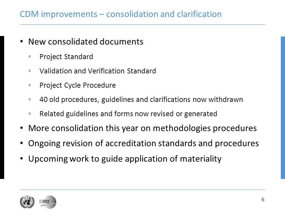 6 CDM improvements – consolidation and clarification New consolidated documents Project Standard Validation and Verification Standard Project Cycle Procedure 40 old procedures, guidelines and clarifications now withdrawn Related guidelines and forms now revised or generated More consolidation this year on methodologies procedures Ongoing revision of accreditation standards and procedures Upcoming work to guide application of materiality