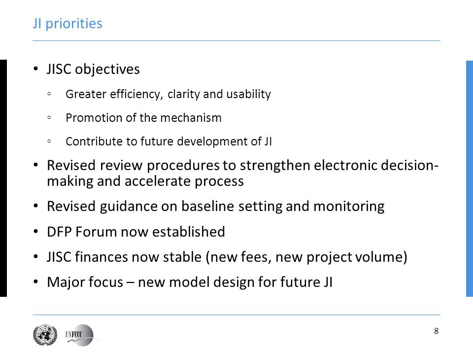 8 JI priorities JISC objectives Greater efficiency, clarity and usability Promotion of the mechanism Contribute to future development of JI Revised review procedures to strengthen electronic decision- making and accelerate process Revised guidance on baseline setting and monitoring DFP Forum now established JISC finances now stable (new fees, new project volume) Major focus – new model design for future JI