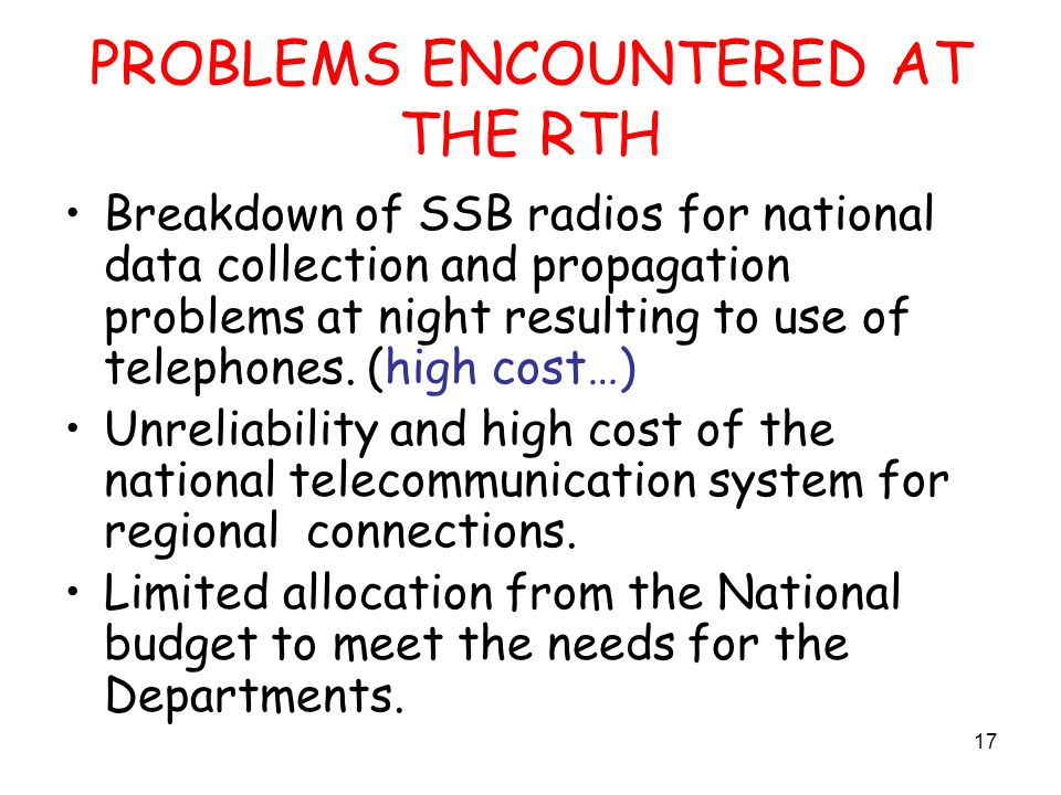 17 PROBLEMS ENCOUNTERED AT THE RTH Breakdown of SSB radios for national data collection and propagation problems at night resulting to use of telephones.