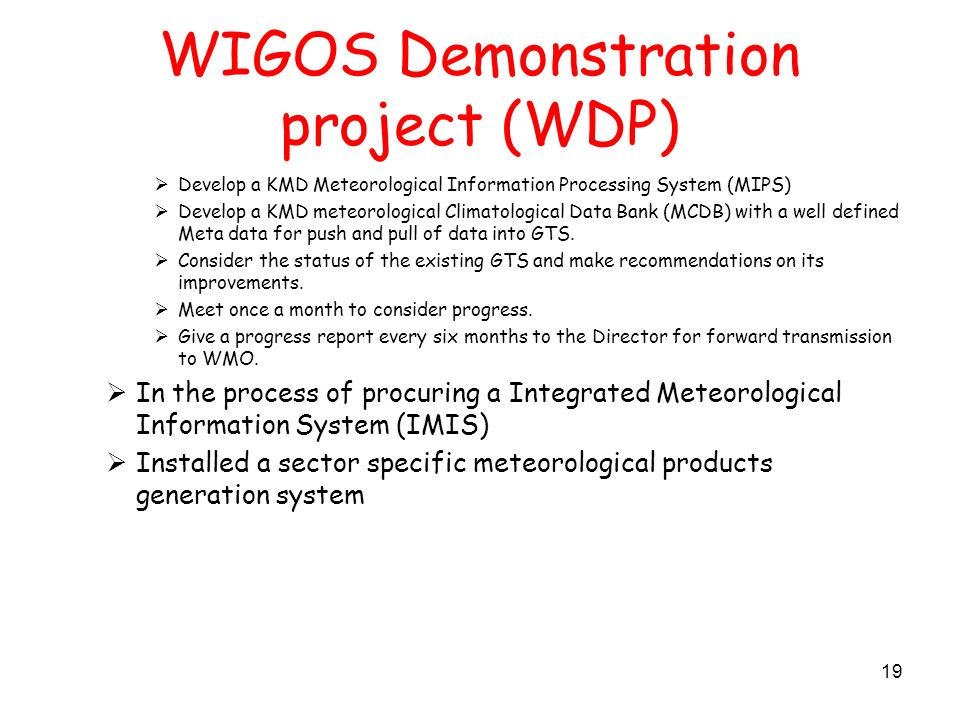 WIGOS Demonstration project (WDP) Develop a KMD Meteorological Information Processing System (MIPS) Develop a KMD meteorological Climatological Data Bank (MCDB) with a well defined Meta data for push and pull of data into GTS.