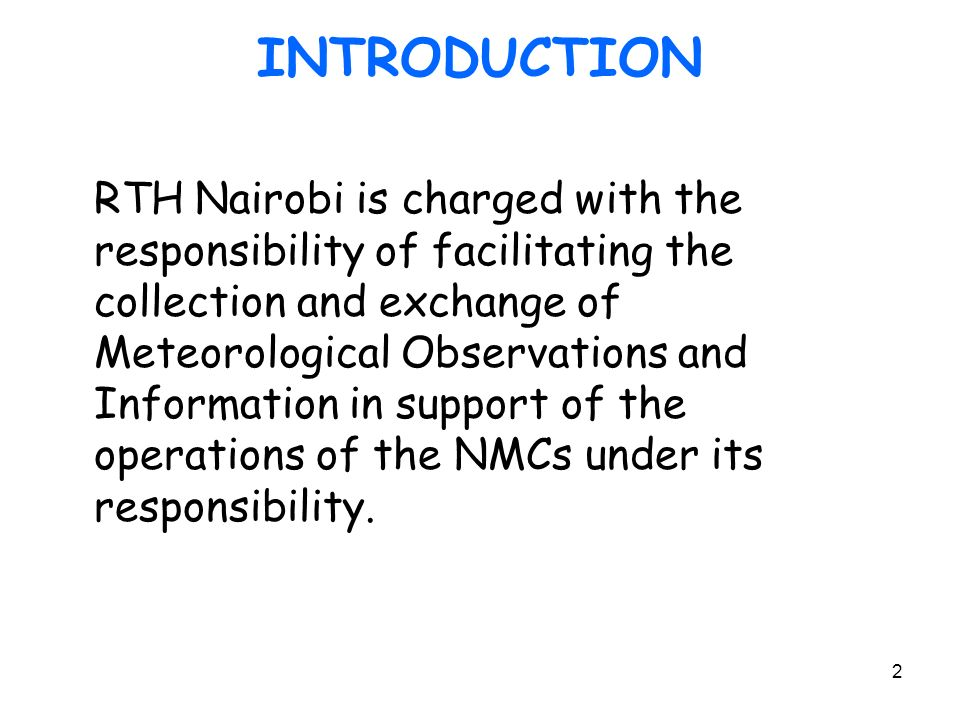 2 INTRODUCTION RTH Nairobi is charged with the responsibility of facilitating the collection and exchange of Meteorological Observations and Information in support of the operations of the NMCs under its responsibility.