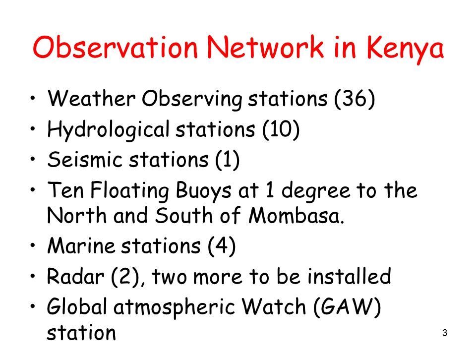Observation Network in Kenya Weather Observing stations (36) Hydrological stations (10) Seismic stations (1) Ten Floating Buoys at 1 degree to the North and South of Mombasa.