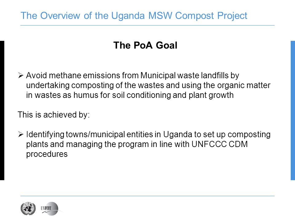 The Overview of the Uganda MSW Compost Project The PoA Goal Avoid methane emissions from Municipal waste landfills by undertaking composting of the wastes and using the organic matter in wastes as humus for soil conditioning and plant growth This is achieved by: Identifying towns/municipal entities in Uganda to set up composting plants and managing the program in line with UNFCCC CDM procedures