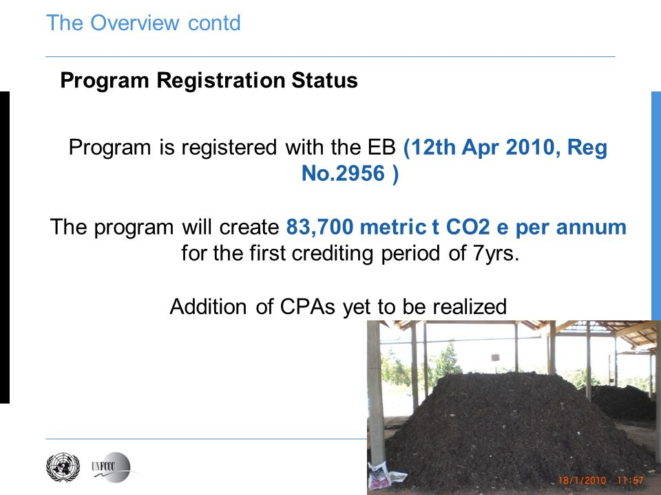 The Overview contd Program is registered with the EB (12th Apr 2010, Reg No.2956 ) The program will create 83,700 metric t CO2 e per annum for the first crediting period of 7yrs.