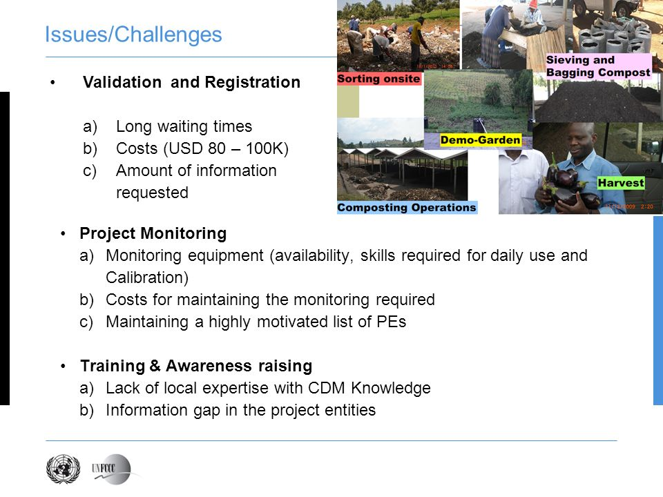 Issues/Challenges Project Monitoring a)Monitoring equipment (availability, skills required for daily use and Calibration) b)Costs for maintaining the monitoring required c)Maintaining a highly motivated list of PEs Training & Awareness raising a)Lack of local expertise with CDM Knowledge b)Information gap in the project entities Validation and Registration a)Long waiting times b)Costs (USD 80 – 100K) c)Amount of information requested