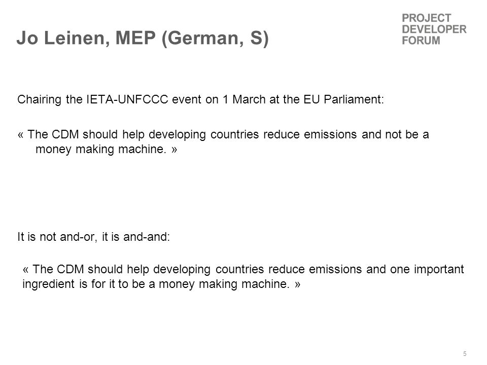 5 Jo Leinen, MEP (German, S) Chairing the IETA-UNFCCC event on 1 March at the EU Parliament: « The CDM should help developing countries reduce emissions and not be a money making machine.