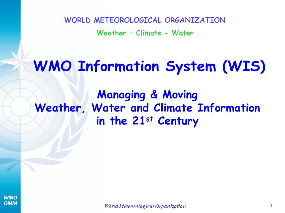 1 World Meteorological Organization WMO Information System (WIS) Managing & Moving Weather, Water and Climate Information in the 21 st Century WORLD METEOROLOGICAL ORGANIZATION Weather – Climate - Water