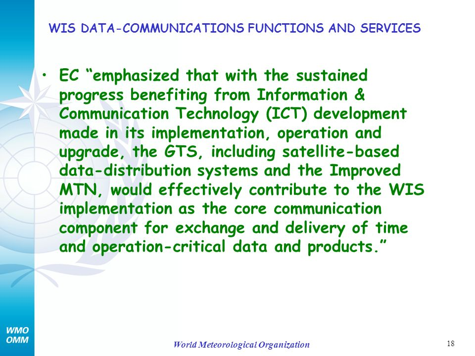 18 World Meteorological Organization WIS DATA-COMMUNICATIONS FUNCTIONS AND SERVICES EC emphasized that with the sustained progress benefiting from Information & Communication Technology (ICT) development made in its implementation, operation and upgrade, the GTS, including satellite-based data-distribution systems and the Improved MTN, would effectively contribute to the WIS implementation as the core communication component for exchange and delivery of time and operation-critical data and products.